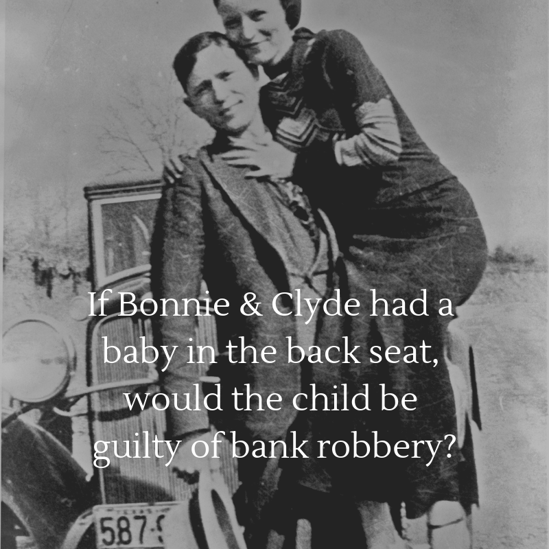 Bonnie and Clyde with their getaway car behind them. Text says If Bonnie and Clyde had a baby in the back seat, would the child be guilty of bank robbery?